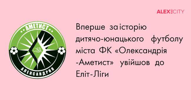 Вперше за історію дитячо-юнацького футболу міста ФК «Олександрія -Аметист» увійшов до Еліт-Ліги